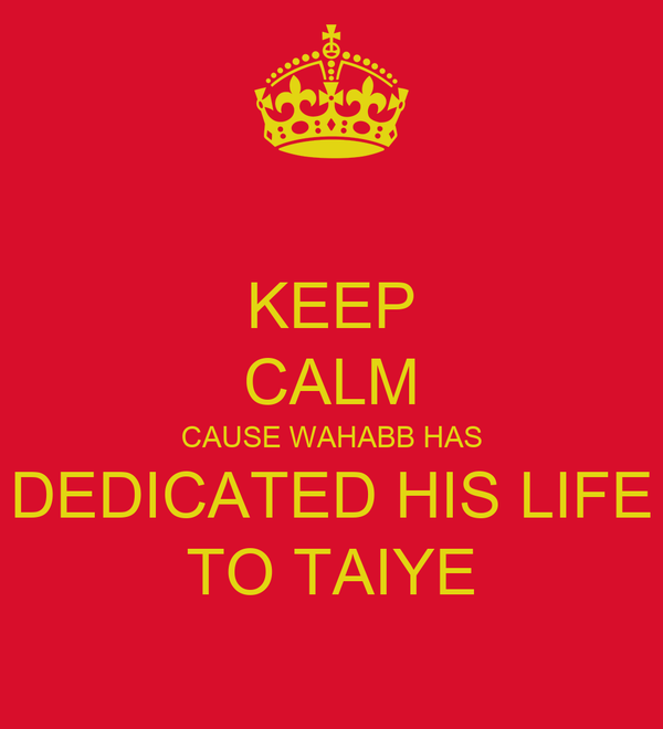 KEEP CALM CAUSE WAHABB HAS DEDICATED HIS LIFE TO TAIYE