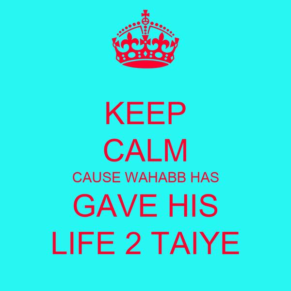 KEEP CALM CAUSE WAHABB HAS GAVE HIS LIFE 2 TAIYE