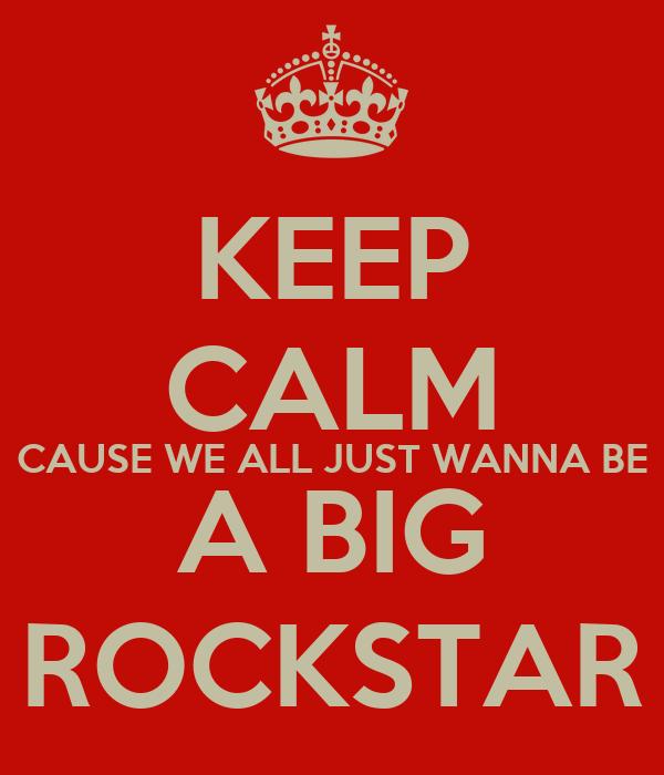 KEEP CALM CAUSE WE ALL JUST WANNA BE A BIG ROCKSTAR