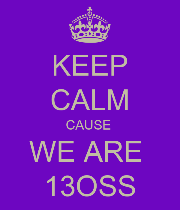 KEEP CALM CAUSE  WE ARE  13OSS