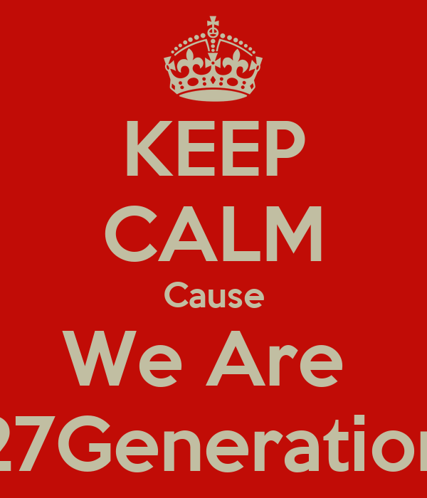 KEEP CALM Cause We Are  27Generation