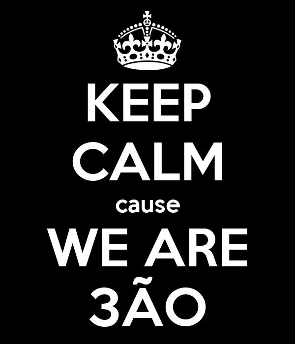 KEEP CALM cause WE ARE 3ÃO