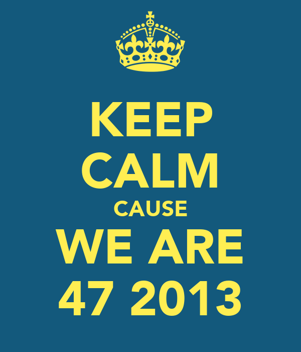 KEEP CALM CAUSE WE ARE 47 2013