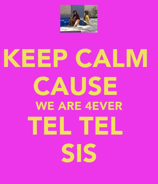 KEEP CALM  CAUSE  WE ARE 4EVER TEL TEL  SIS