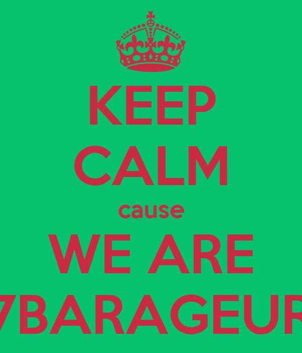 KEEP CALM cause WE ARE 7BARAGEUR