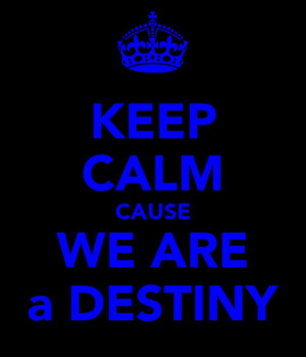 KEEP CALM CAUSE WE ARE a DESTINY