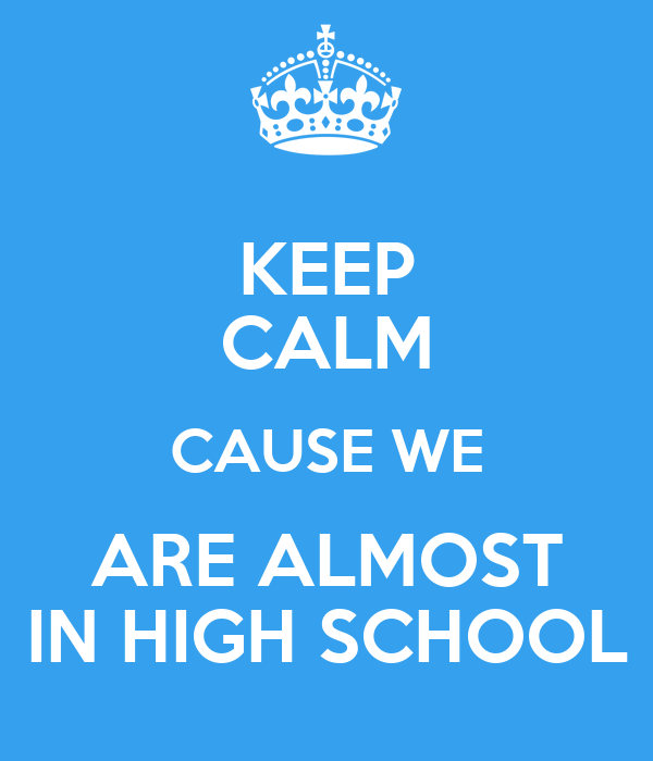 KEEP CALM CAUSE WE ARE ALMOST IN HIGH SCHOOL