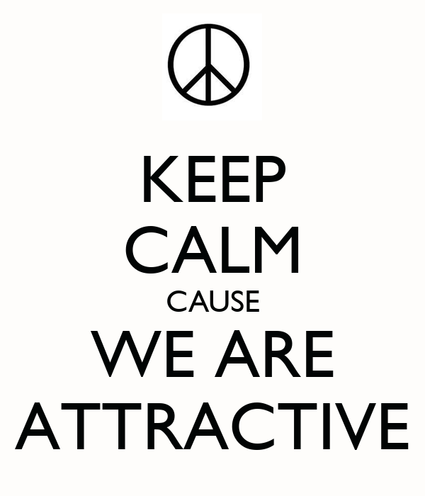 KEEP CALM CAUSE WE ARE ATTRACTIVE
