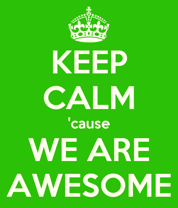 KEEP CALM 'cause WE ARE AWESOME