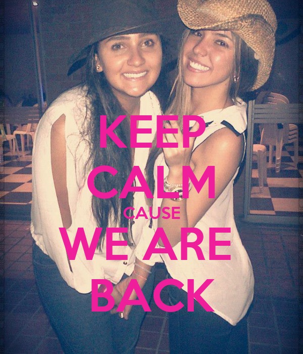 KEEP CALM CAUSE WE ARE  BACK