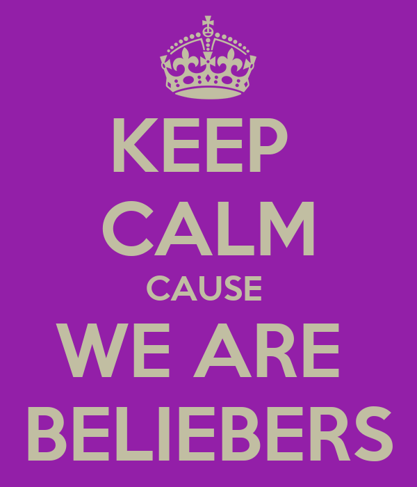 KEEP  CALM CAUSE  WE ARE  BELIEBERS
