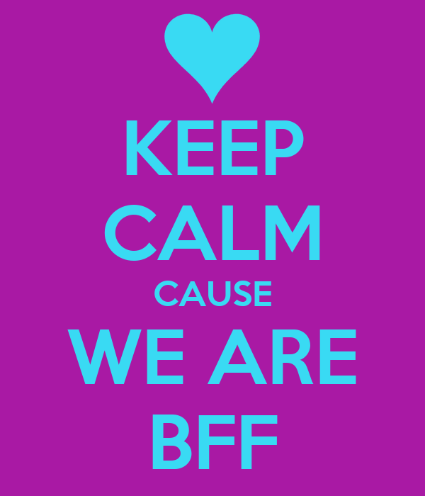 KEEP CALM CAUSE WE ARE BFF