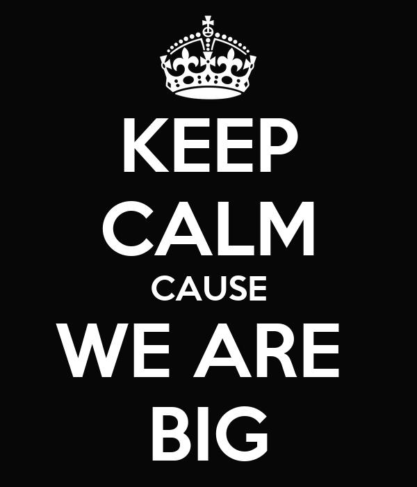 KEEP CALM CAUSE WE ARE  BIG