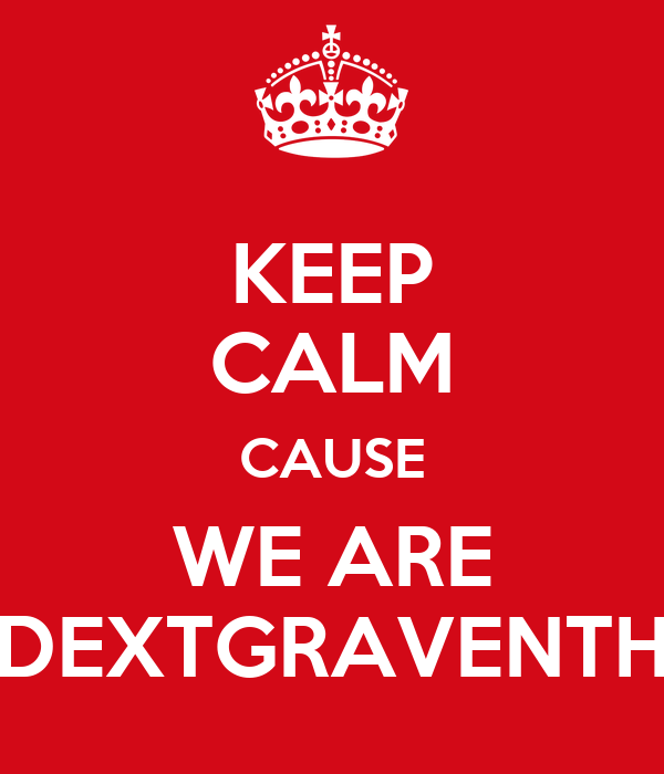 KEEP CALM CAUSE WE ARE DEXTGRAVENTH