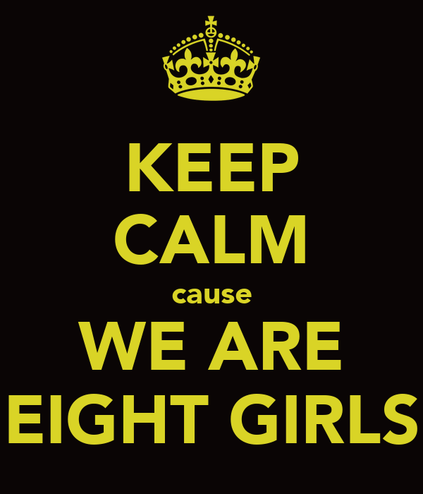 KEEP CALM cause WE ARE EIGHT GIRLS