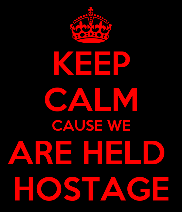 KEEP CALM CAUSE WE ARE HELD  HOSTAGE