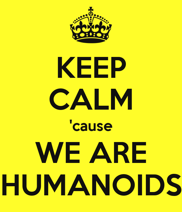 KEEP CALM 'cause WE ARE HUMANOIDS