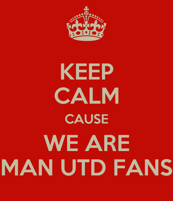 KEEP CALM CAUSE WE ARE MAN UTD FANS