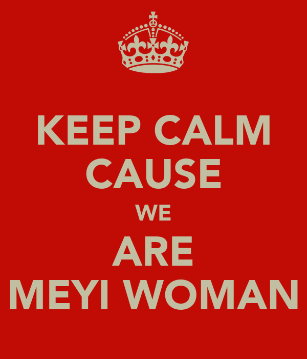 KEEP CALM CAUSE WE ARE MEYI WOMAN