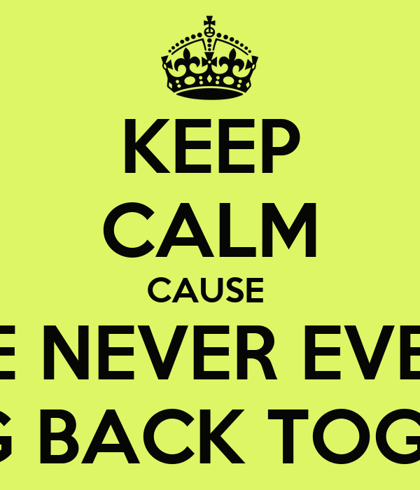KEEP CALM CAUSE  WE ARE NEVER EVER EVER GOING BACK TOGETHER