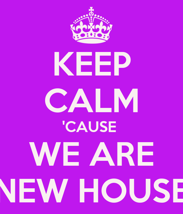 KEEP CALM 'CAUSE  WE ARE NEW HOUSE