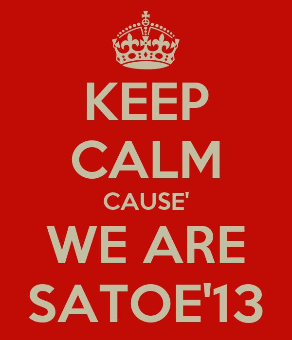 KEEP CALM CAUSE' WE ARE SATOE'13