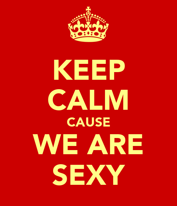 KEEP CALM CAUSE WE ARE SEXY