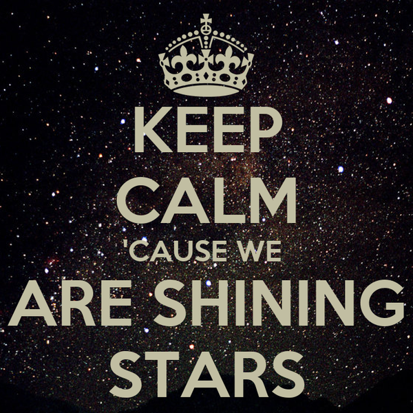 KEEP CALM 'CAUSE WE  ARE SHINING STARS