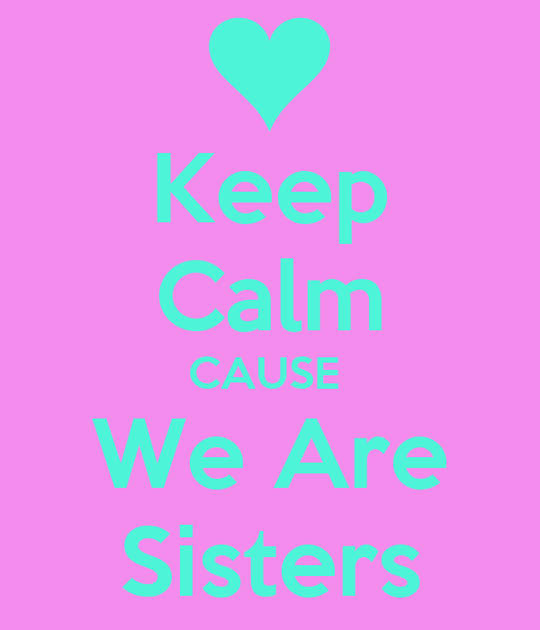 Keep Calm CAUSE  We Are Sisters