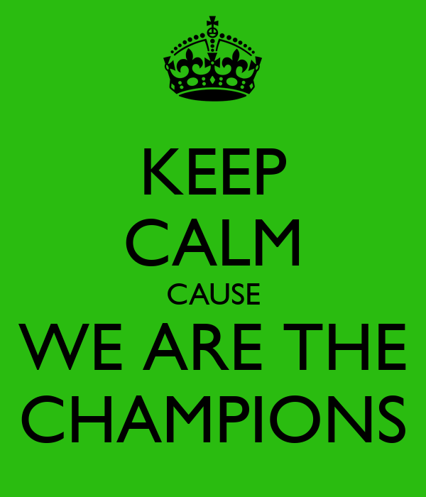 KEEP CALM CAUSE WE ARE THE CHAMPIONS