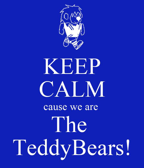 KEEP CALM cause we are  The  TeddyBears!