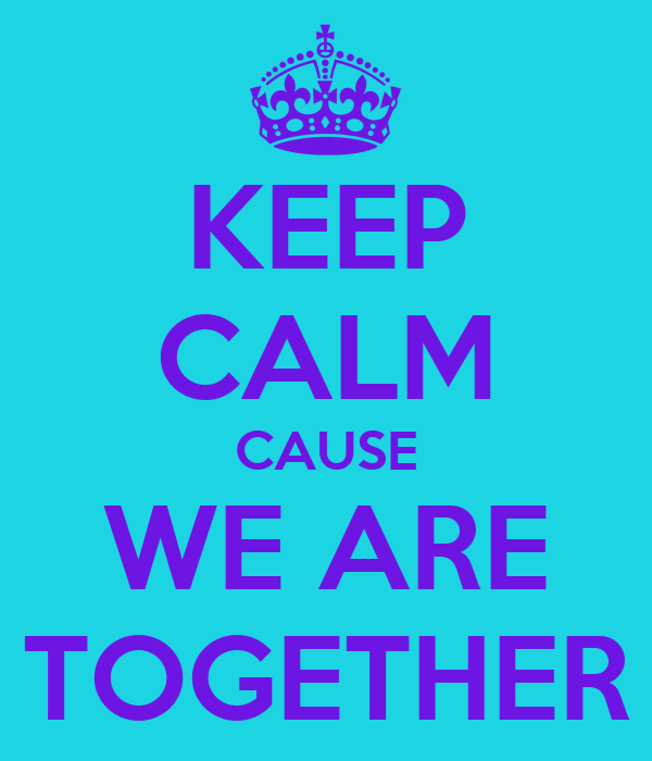 KEEP CALM CAUSE WE ARE TOGETHER