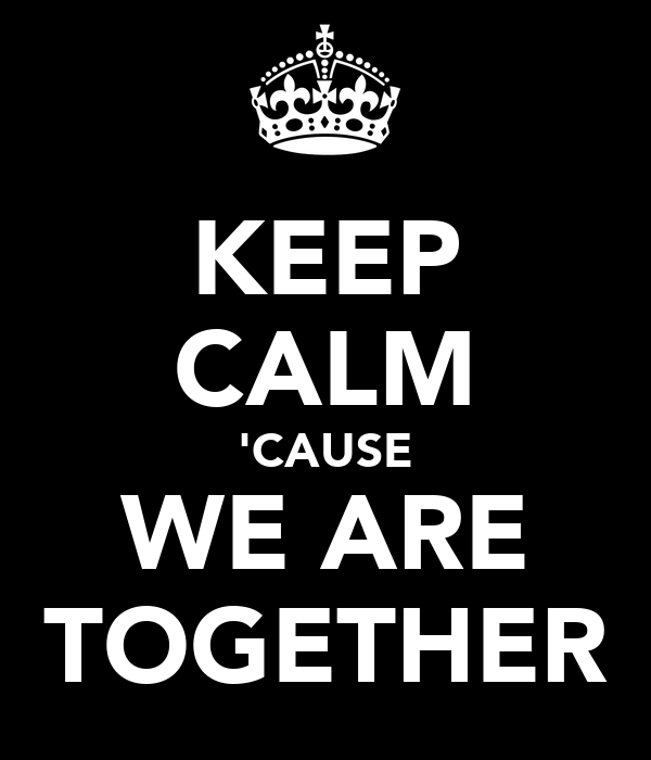 KEEP CALM 'CAUSE WE ARE TOGETHER