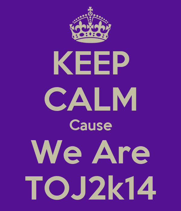 KEEP CALM Cause We Are TOJ2k14