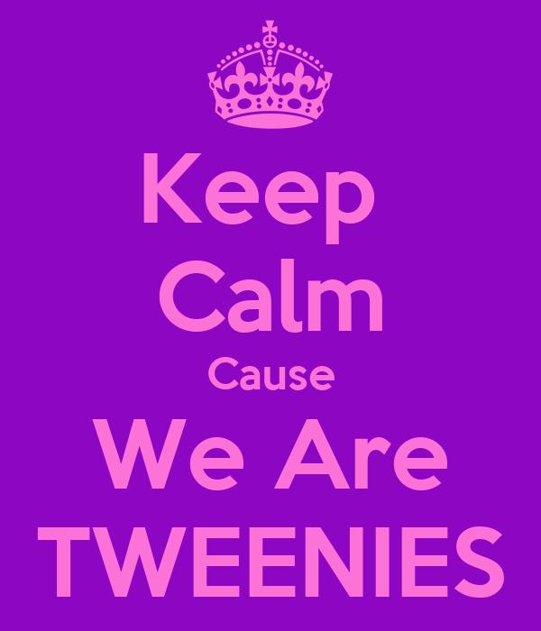Keep  Calm Cause We Are TWEENIES
