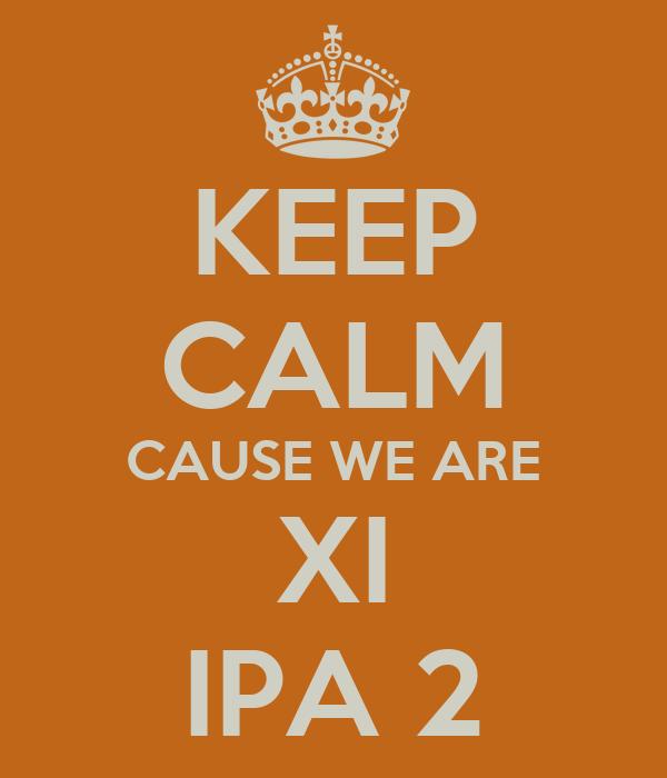 KEEP CALM CAUSE WE ARE XI IPA 2