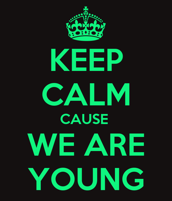KEEP CALM CAUSE  WE ARE YOUNG