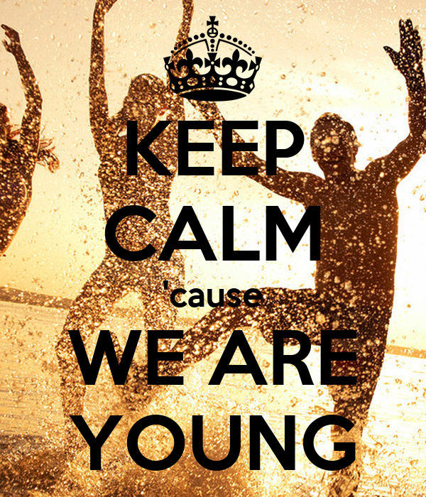KEEP CALM 'cause WE ARE YOUNG