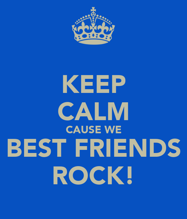 KEEP CALM CAUSE WE BEST FRIENDS ROCK!