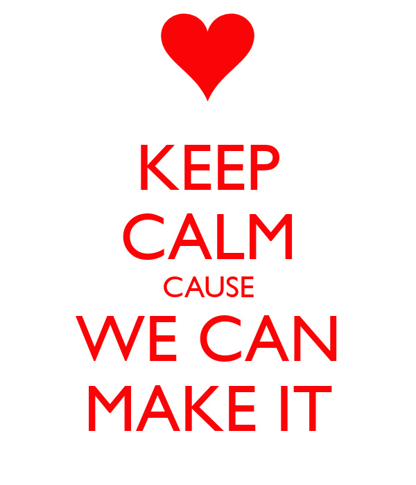 KEEP CALM CAUSE WE CAN MAKE IT