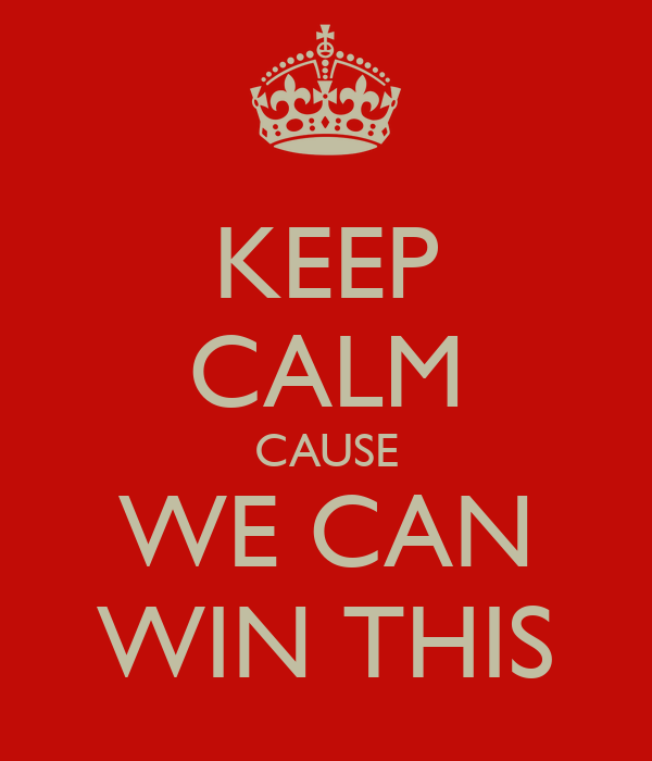 KEEP CALM CAUSE WE CAN WIN THIS