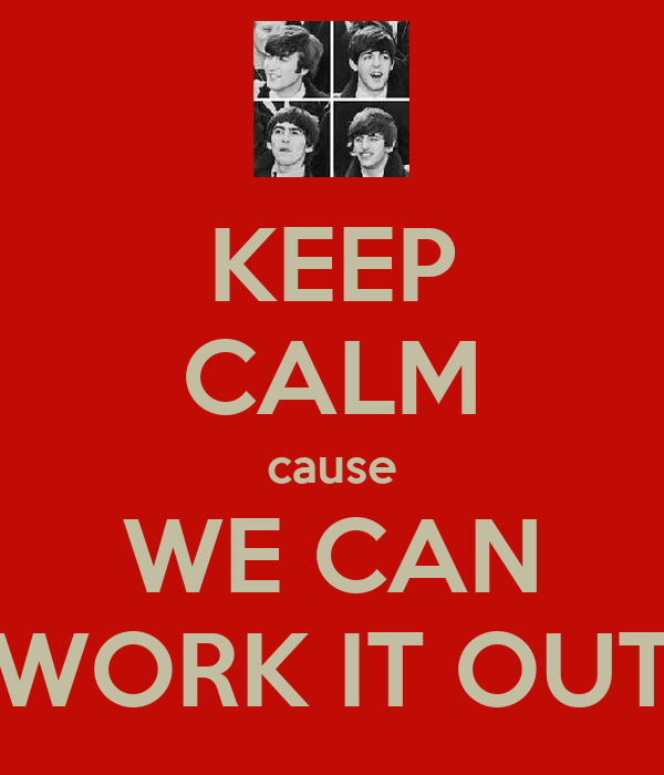 KEEP CALM cause WE CAN WORK IT OUT