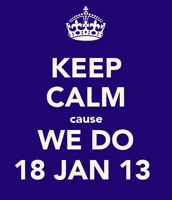 KEEP CALM cause WE DO 18 JAN 13