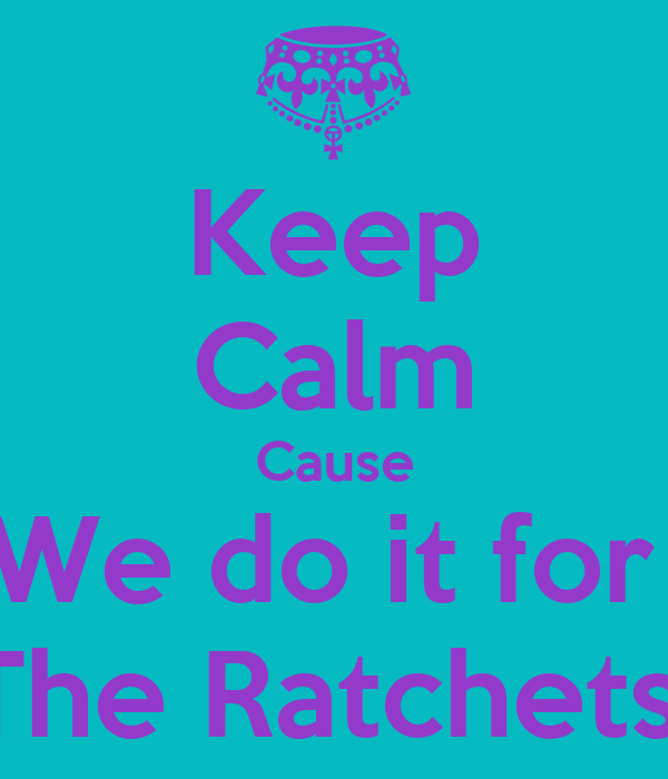 Keep Calm Cause We do it for  The Ratchets!