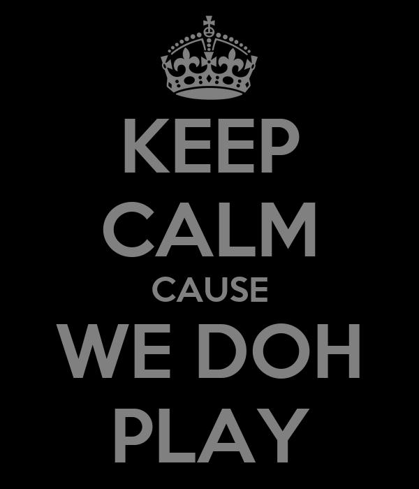 KEEP CALM CAUSE WE DOH PLAY