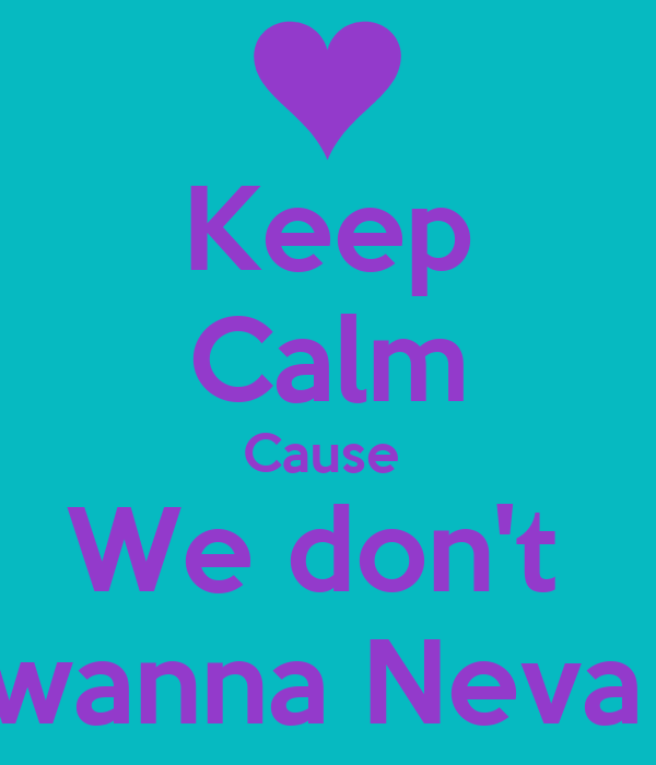 Keep Calm Cause  We don't  wanna Neva