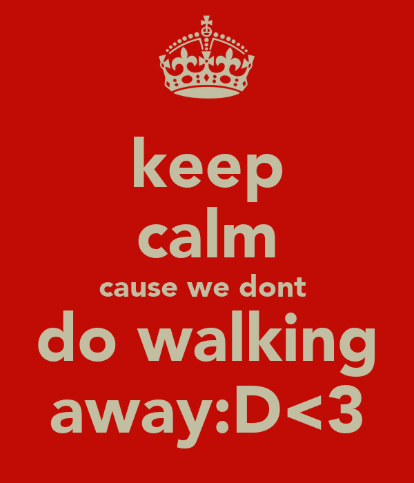 keep calm cause we dont  do walking away:D<3