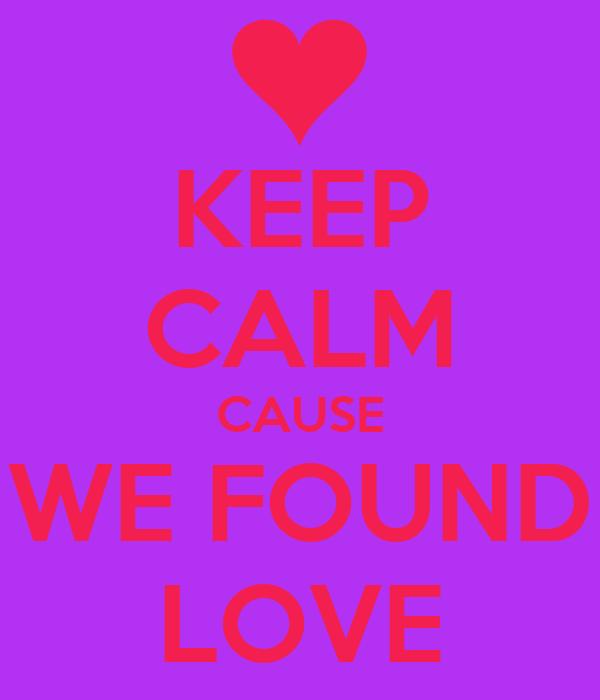 KEEP CALM CAUSE WE FOUND LOVE