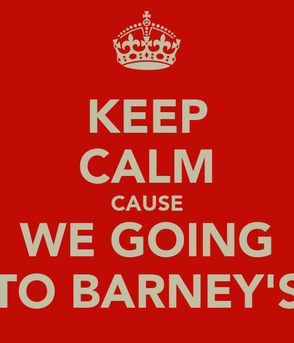 KEEP CALM CAUSE WE GOING TO BARNEY'S