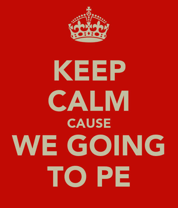 KEEP CALM CAUSE WE GOING TO PE